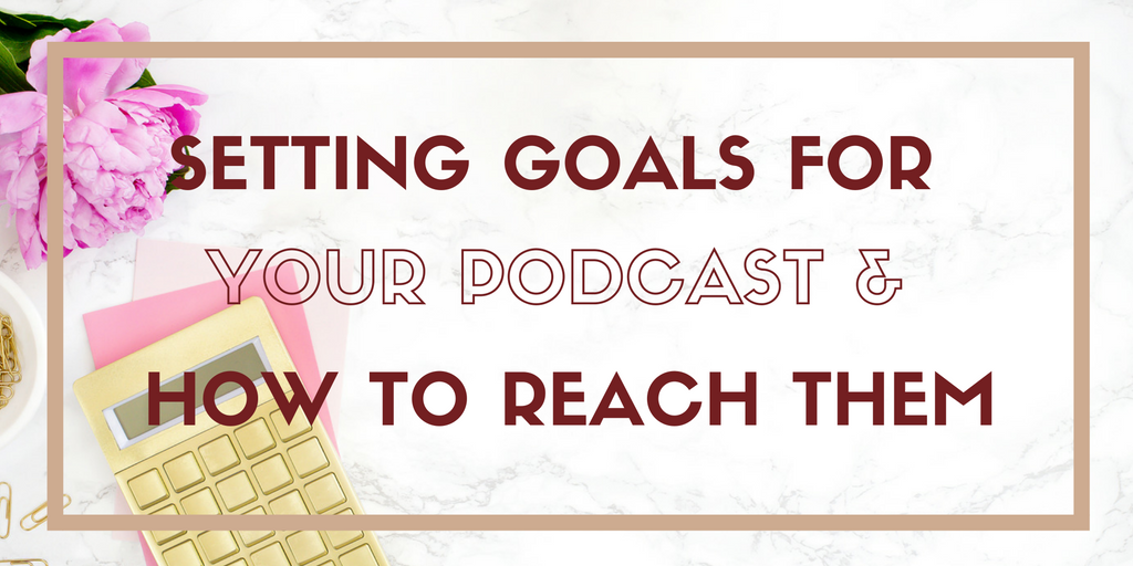 Setting Goals for Your Podcast & Starting Habits to Reach Them