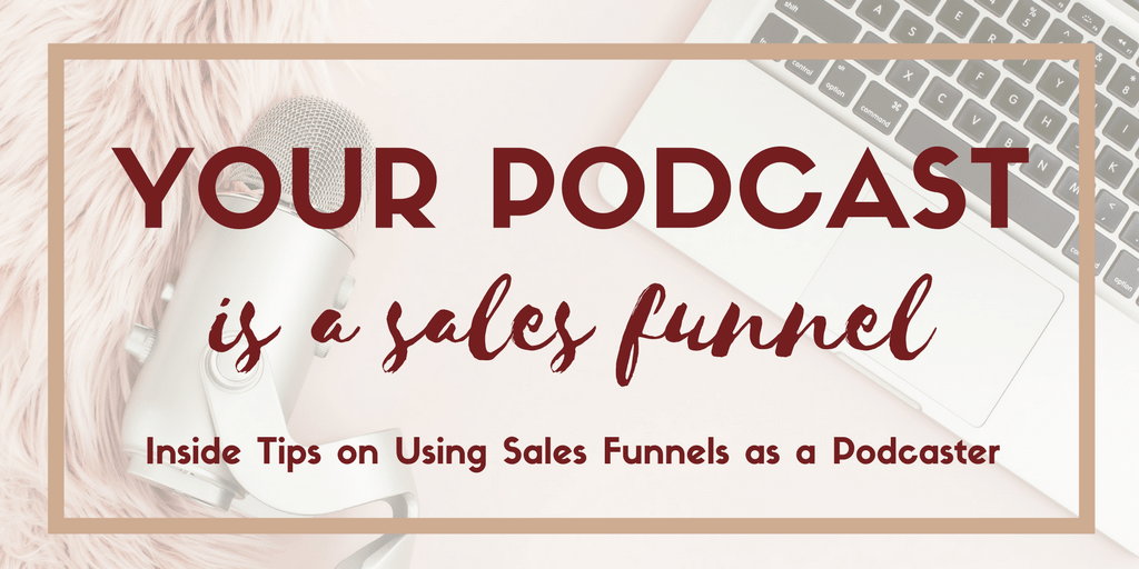 Your Podcast is a Sales Funnel: Inside Tips on Using Sales Funnels as a Podcaster