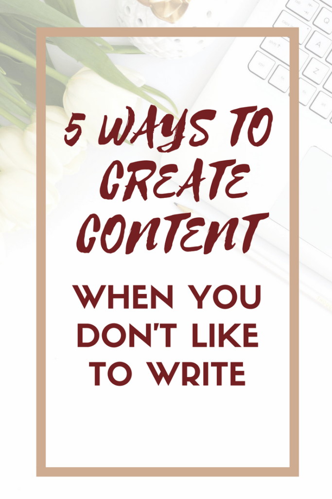 5 Ways to Create Content When You Don't Like to Write